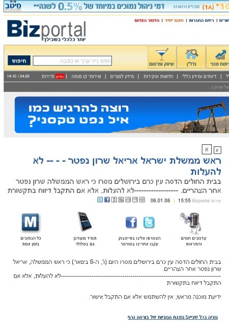 ראש ממשלת ישראל אריאל שרון נפטר - - -- לא להעלות בבית החולים הדסה עין כרם בירושלים מסרו כי ראש הממשלה שרון נפטר אחר הצהריים. ------------------לא להעלות, אלא אם התקבל דיווח בתקשורת שרות Bizportal 15:55     06.01.06   בבית החולים הדסה עין כרם בירושלים מסרו היום (ו', ה-6 בינואר) כי ראש הממשלה, אריאל שרון נפטר אחר הצהריים. ------------------------------------------------------------------------------לא להעלות, אלא אם התקבל דיווח בתקשורת  ידיעת מוכנה מראש, אין להשתמש אלא אם התקבל אישור.