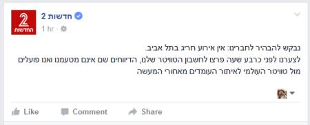 """ההבהרה של חדשות 2 בפייסבוק לגבי הדיווח השקרי בטוויטר שלהם על מחבל חמוש בתל אביב: """"נבקש להבהיר לחברינו: אין אירוע חריג בתל אביב. לצערנו לפני כרבע שעה פרצו לחשבון הטוויטר שלנו, הדיווחים שם אינם מטעמנו ואנו פועלים מול טוויטר העולמי לאיתור העומדים מאחורי המעשה"""""""
